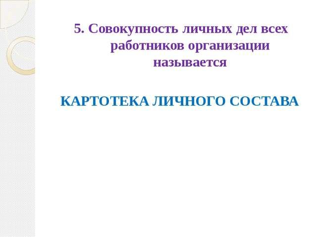 5. Совокупность личных дел всех работников организации называется КАРТОТЕКА Л...