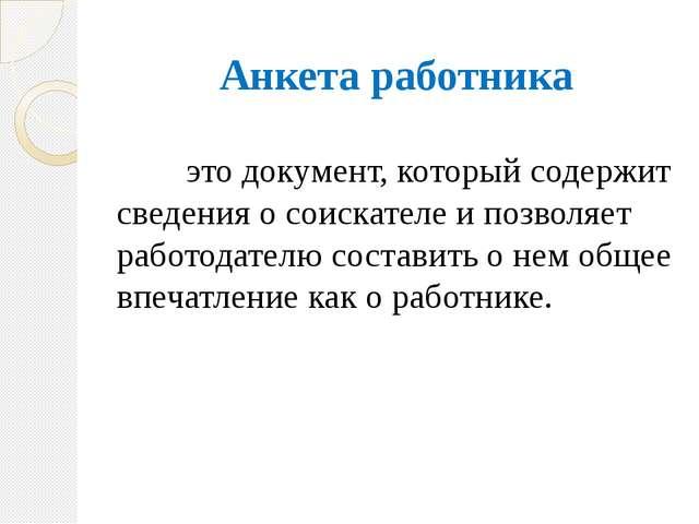Анкета работника это документ, который содержит сведения о соискателе и поз...