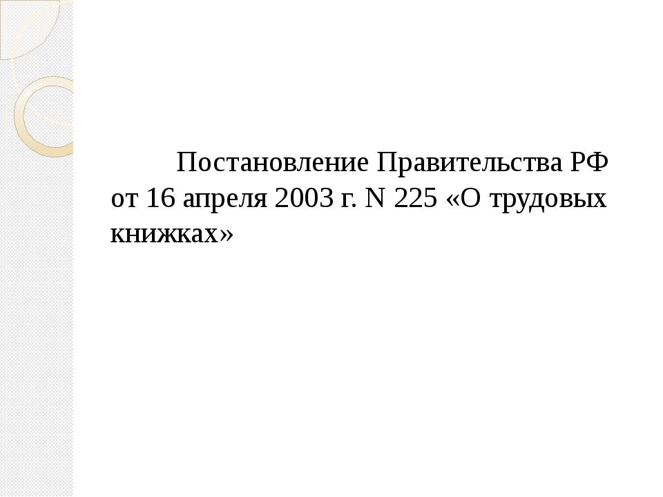 Постановление Правительства РФ от 16 апреля 2003 г. N 225 «О трудовых кн...