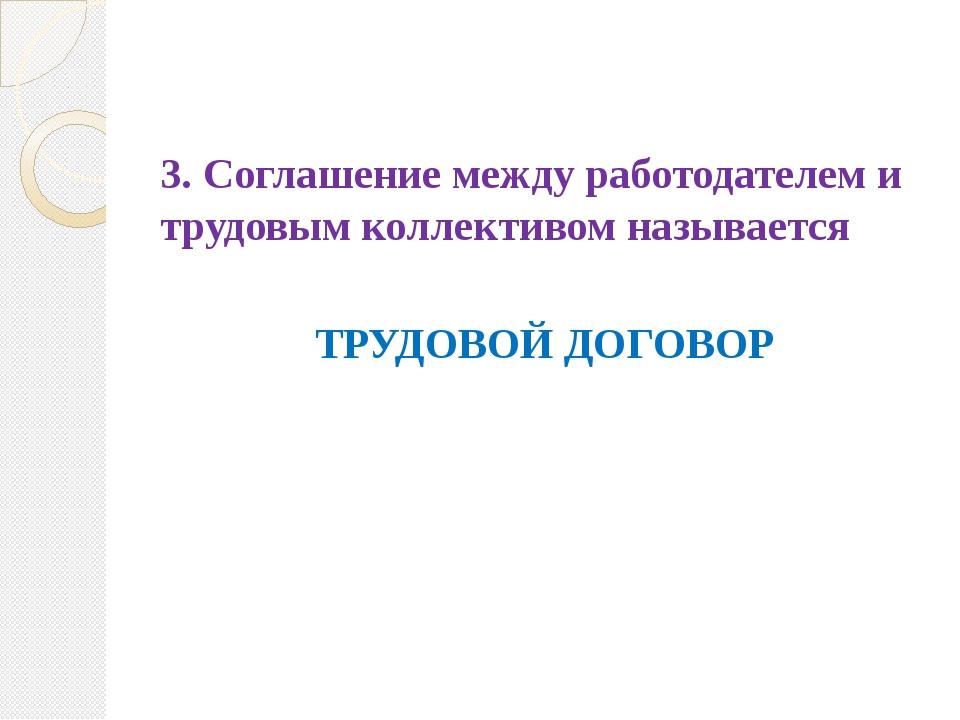 3. Соглашение между работодателем и трудовым коллективом называется ТРУДОВОЙ...