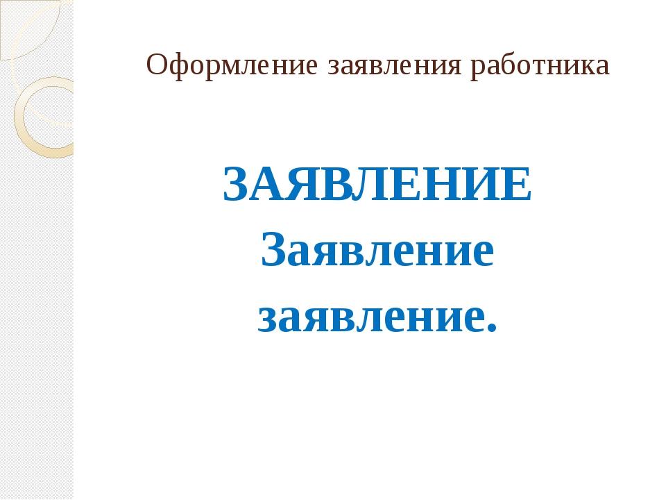 Оформление заявления работника ЗАЯВЛЕНИЕ Заявление заявление.
