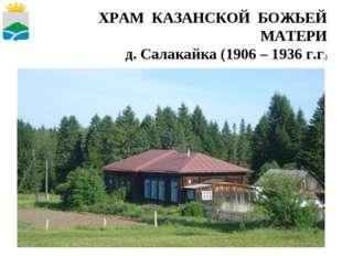 * ХРАМ КАЗАНСКОЙ БОЖЬЕЙ МАТЕРИ д. Салакайка (1906 – 1936 г.г.)
