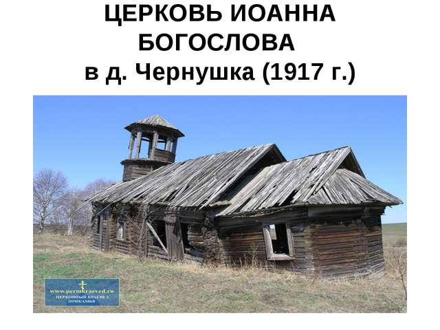 ЦЕРКОВЬ ИОАННА БОГОСЛОВА в д. Чернушка (1917 г.)