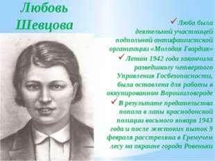 Любовь Шевцова Люба была деятельнойучастницей подпольной антифашистской орга