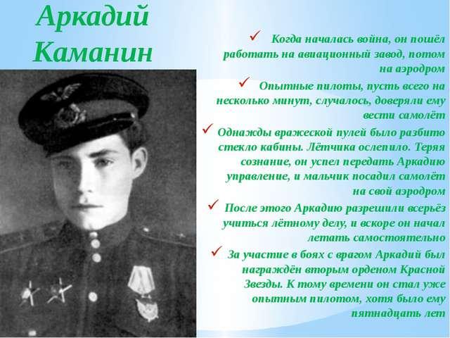 Аркадий Каманин Когда началась война, он пошёл работать на авиационный завод,...