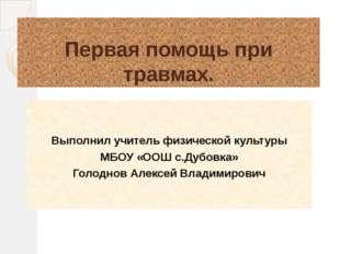 Первая помощь при травмах. Выполнил учитель физической культуры МБОУ «ООШ с.Д