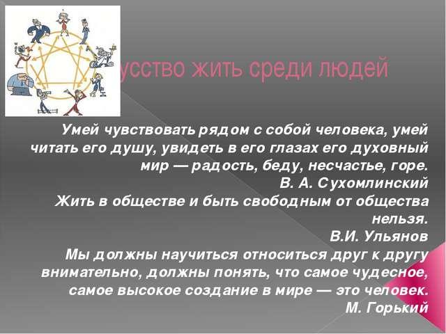 Искусство жить среди людей Умей чувствовать рядом с собой человека, умей чита...