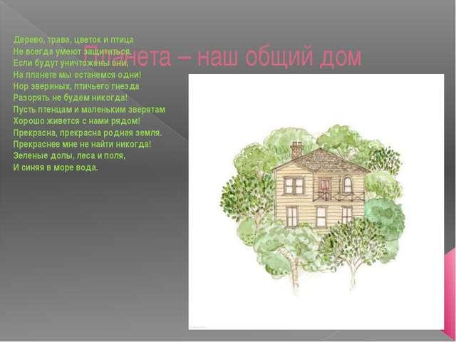 Планета – наш общий дом Дерево, трава, цветок и птица Не всегда умеют защитит...