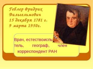 Геблер Фридрих Вильгельмович 15 декабря 1781 г. 9 марта 1950г. Врач, естество