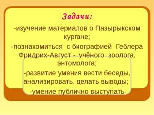 Задачи: -изучение материалов о Пазырыкском кургане; -познакомиться с биографи