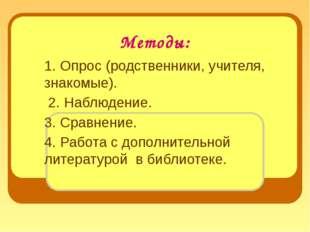 Методы: 1. Опрос (родственники, учителя, знакомые). 2. Наблюдение. 3. Сравнен