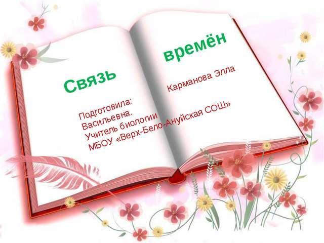 +- Подготовила: Карманова Элла Васильевна. Учитель биологии МБОУ «Верх-Бело-...