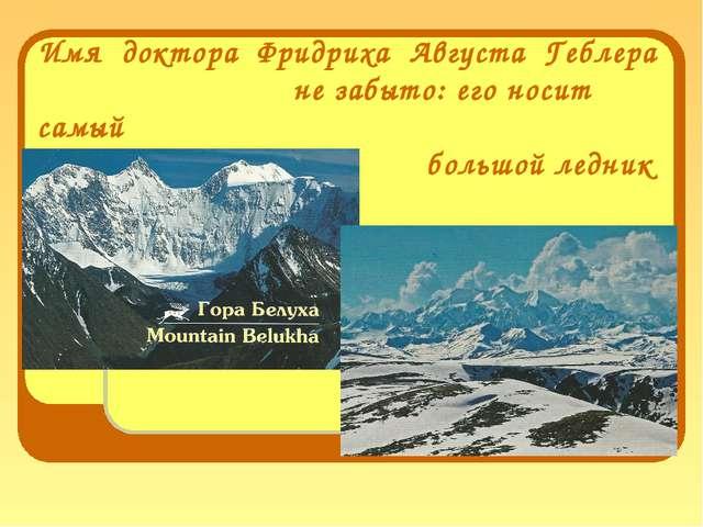 Имя доктора Фридриха Августа Геблера не забыто: его носит самый большой лед...