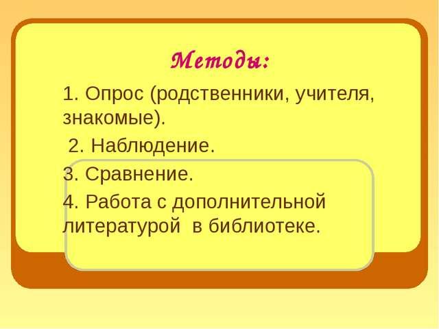 Методы: 1. Опрос (родственники, учителя, знакомые). 2. Наблюдение. 3. Сравнен...