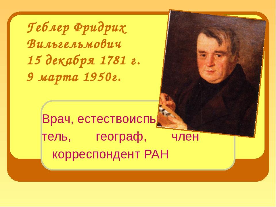 Геблер Фридрих Вильгельмович 15 декабря 1781 г. 9 марта 1950г. Врач, естество...