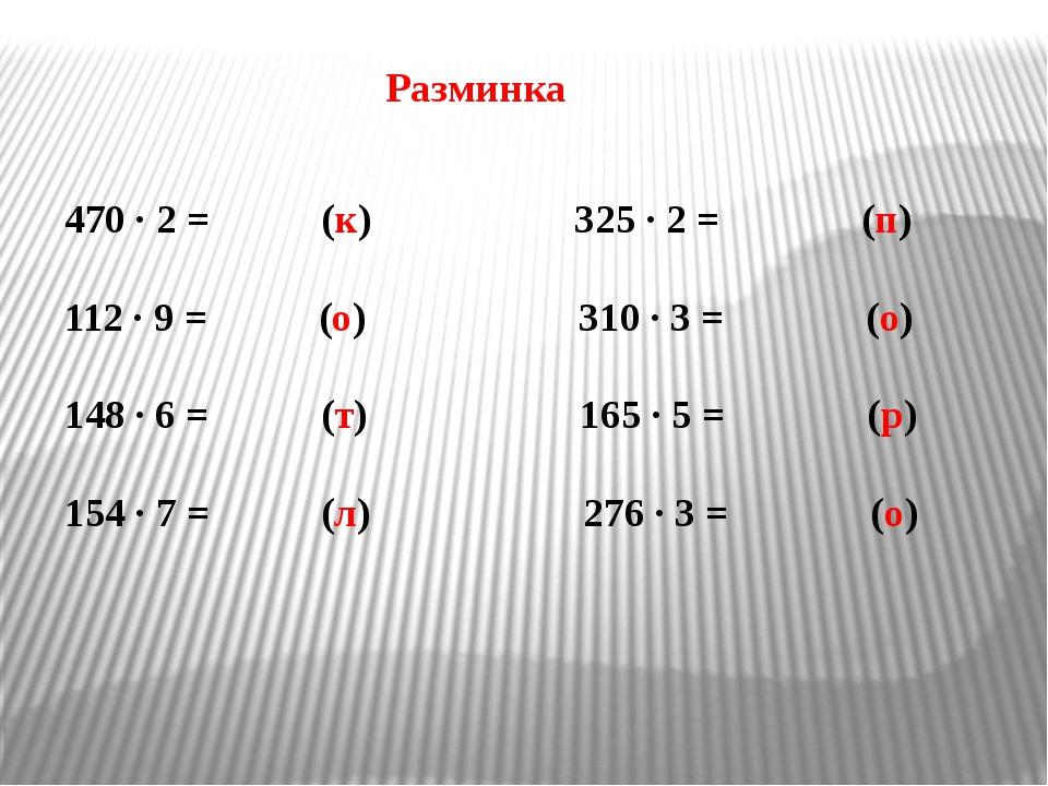 Разминка 470 · 2 = (к) 325 · 2 = (п) 112 · 9 = (о) 310 · 3 = (о) · 6 = (т) 16...