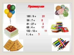 1 : 4 = 180 : 9 = 56 : 7 = 81 : 27 = 68 : 4 = 132 : 12 = Разминка 20 8 3 17 1