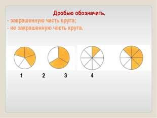 Дробью обозначить. - закрашенную часть круга; - не закрашенную часть круга. 1