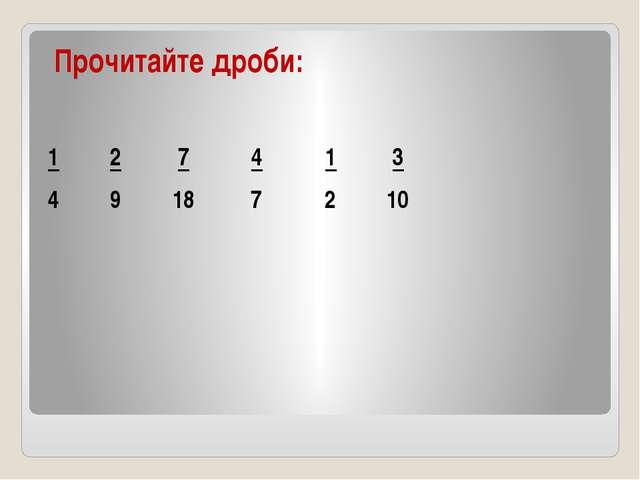 Прочитайте дроби: 1 2 7 4 1 3 4 9 18 7 2 10