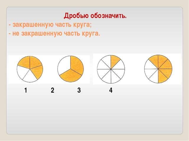 Дробью обозначить. - закрашенную часть круга; - не закрашенную часть круга. 1...