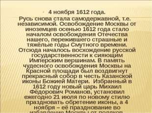 4 ноября 1612 года. Русь снова стала самодержавной, т.е. независимой. Освобож