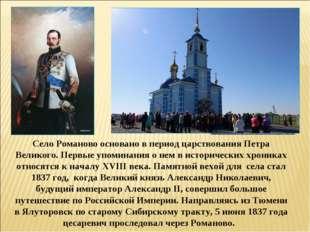Село Романово основано в период царствования Петра Великого. Первые упоминани