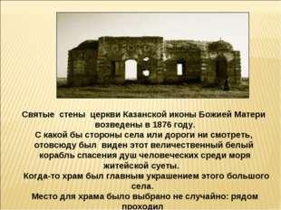 Святые стены церкви Казанской иконы Божией Матери возведены в 1876 году. С ка