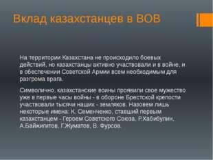 Вклад казахстанцев в ВОВ На территории Казахстана не происходило боевых дейст