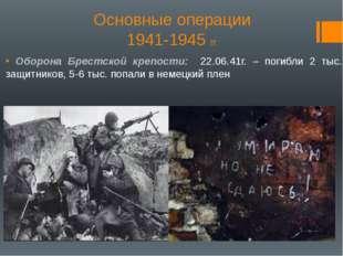 Основные операции 1941-1945 гг. Оборона Брестской крепости: 22.06.41г. – поги