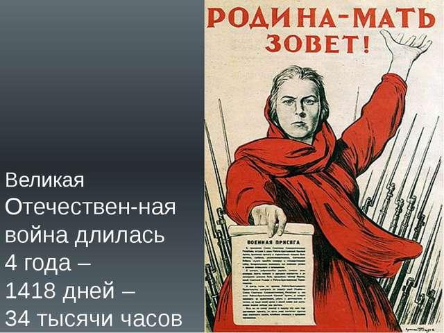 Великая Отечествен-ная война длилась 4 года – 1418 дней – 34 тысячи часов