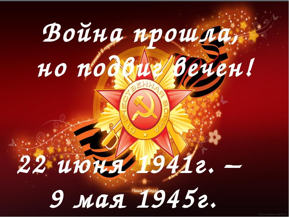 22 июня 1941г. – 9 мая 1945г. Война прошла, но подвиг вечен!