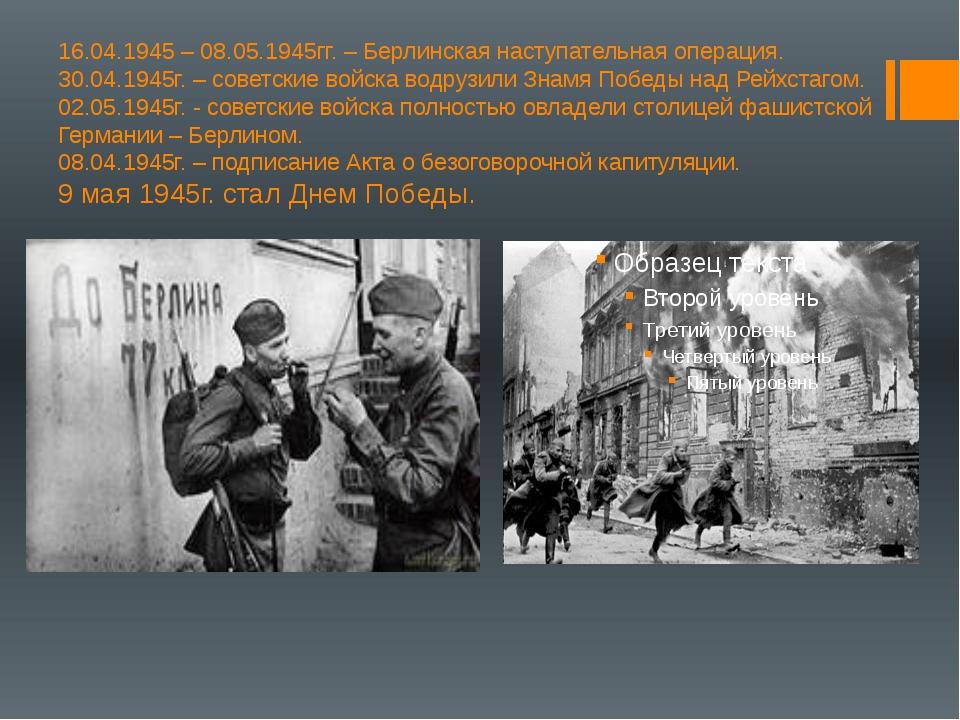 16.04.1945 – 08.05.1945гг. – Берлинская наступательная операция. 30.04.1945г....