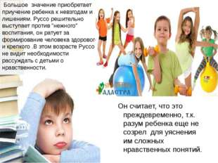 Большое значение приобретает приучение ребенка к невзгодам и лишениям. Руссо