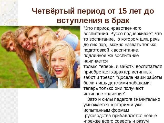 """Четвёртый период от 15 лет до вступления в брак """"Это период нравственного вос..."""