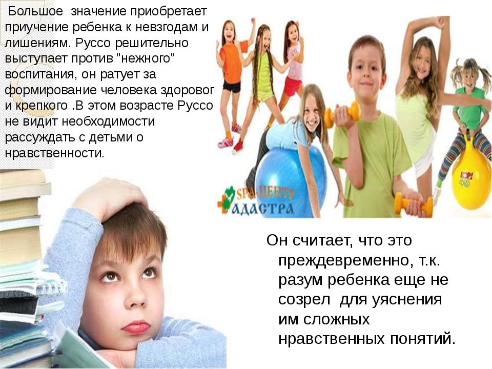Большое значение приобретает приучение ребенка к невзгодам и лишениям. Руссо...