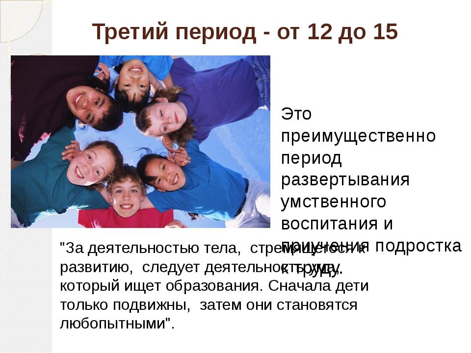 Третий период - от 12 до 15 Это преимущественно период развертывания умственн...