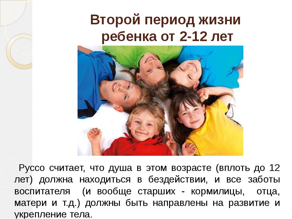 Второй период жизни ребенка от 2-12 лет Руссо считает, что душа в этом возрас...