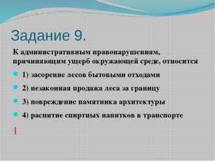 Задание 9. К административным правонарушениям, причиняющим ущерб окружающей с