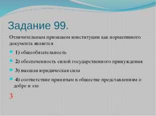 Задание 99. Отличительным признаком конституции как нормативного документа яв