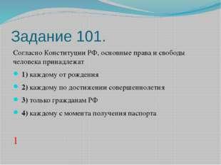 Задание 101. Согласно Конституции РФ, основные права и свободы человека прина