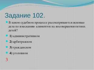 Задание 102. В каком судебном процессе рассматриваются исковые дела по взыска