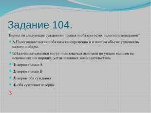 Задание 104. Верны ли следующие суждения о правах и обязанностях налогоплател