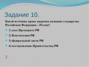 Задание 10. Какой источник права закрепил название государства Российская Фед