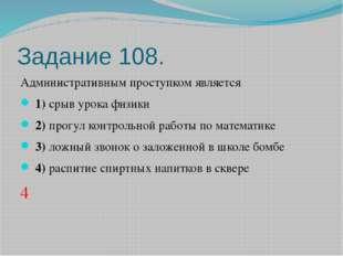 Задание 108. Административным проступком является 1)срыв урока физики
