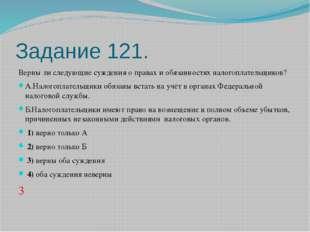 Задание 121. Верны ли следующие суждения о правах и обязанностях налогоплател