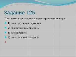 Задание 125. Признаком права является гарантированность норм 1)политическ
