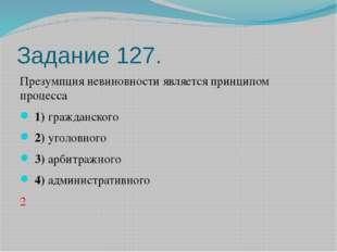 Задание 127. Презумпция невиновности является принципом процесса 1)гражда