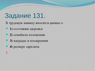 Задание 131. В трудовую книжку вносятся данные о 1)состоянии здоровья 2