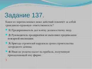 Задание 137. Какое из перечисленных ниже действий повлечёт за собой гражданск