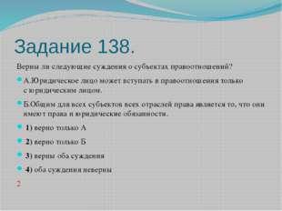 Задание 138. Верны ли следующие суждения о субъектах правоотношений? А.Юридич